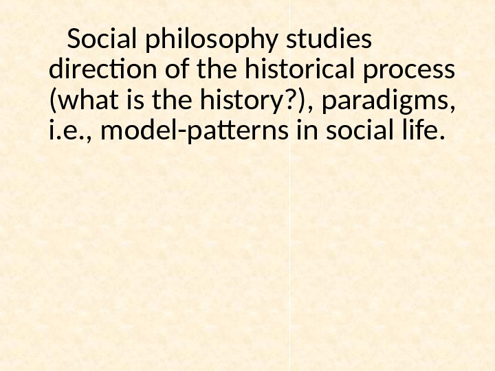 Social philosophy studies direction of the historical process (what is the history? ), paradigms,  i.