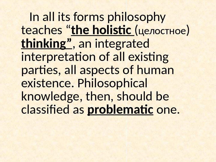 "In all its forms philosophy teaches "" the holistic ( целостное )  thinking"" , an"
