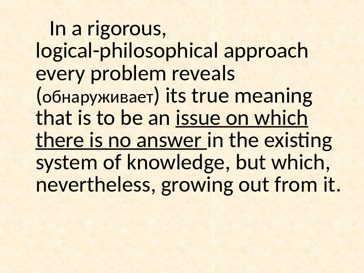 In a rigorous,  logical-philosophical approach every problem reveals ( обнаруживает ) its true meaning that