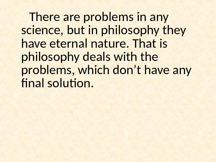 There are problems in any science, but in philosophy they have eternal nature. That is philosophy
