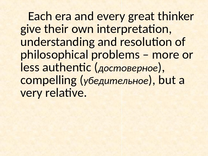 Each era and every great thinker give their own interpretation,  understanding and resolution of philosophical