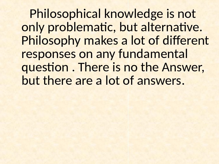 Philosophical knowledge is not only problematic, but alternative.  Philosophy makes a lot of different responses