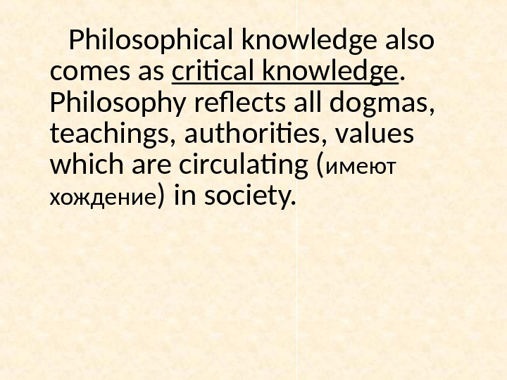 Philosophical knowledge also comes as critical knowledge.  Philosophy reflects all dogmas,  teachings, authorities, values