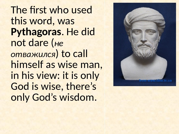The first who used this word, was Pythagoras. He did not dare ( не отважился )