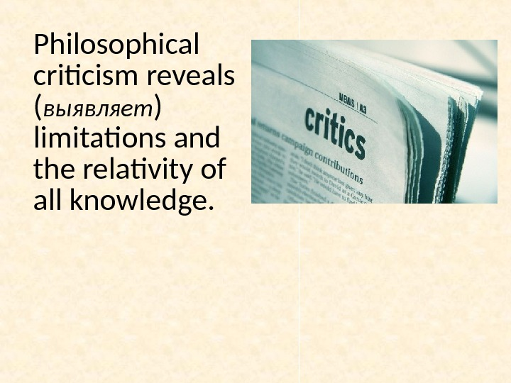 Philosophical criticism reveals ( выявляет ) limitations and the relativity of all knowledge.