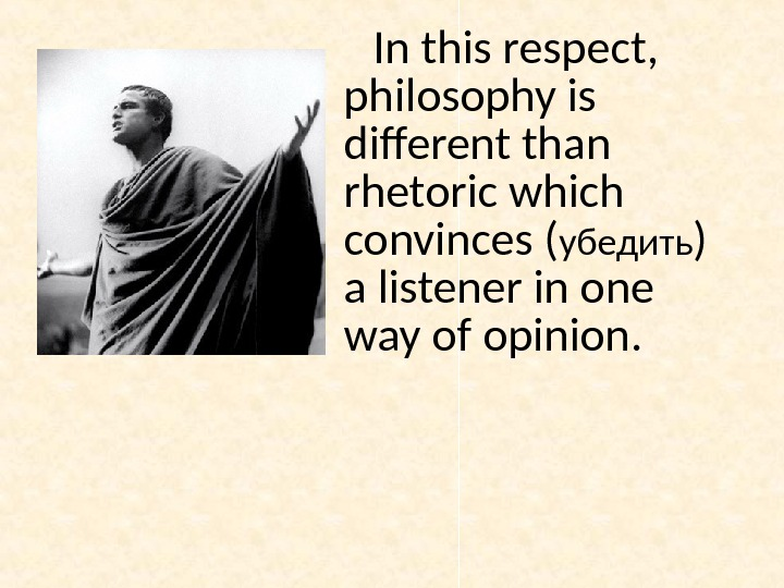 In this respect,  philosophy is different than rhetoric which convinces ( убедить ) a listener