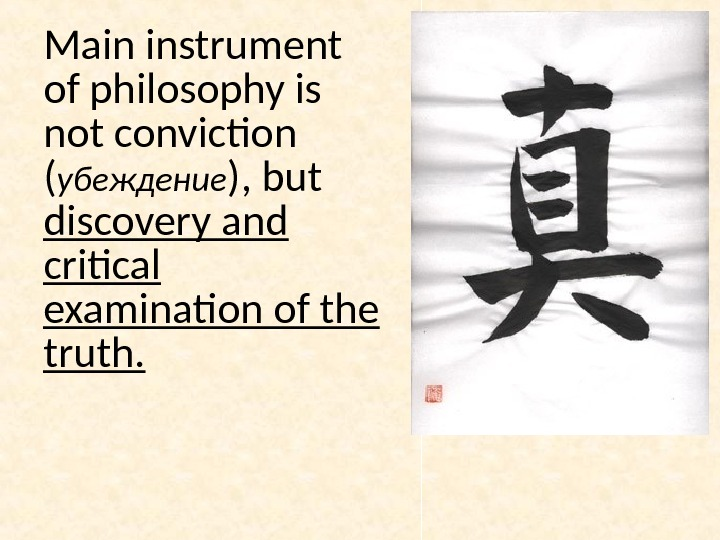 Main instrument of philosophy is not conviction ( убеждение ), but discovery and critical examination of
