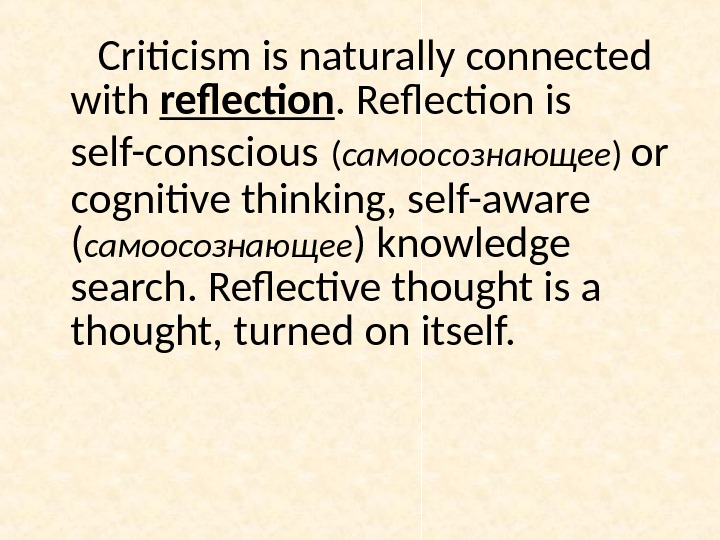 Criticism is naturally connected with reflection. Reflection is self-conscious  ( самоосознающее ) or cognitive thinking,