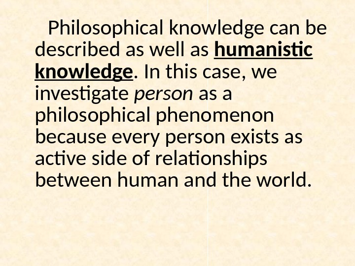Philosophical knowledge can be described as well as humanistic knowledge. In this case, we investigate person