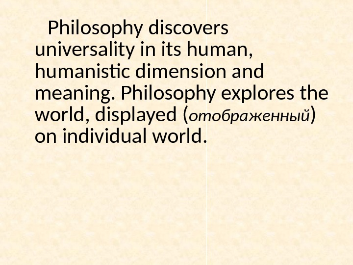 Philosophy discovers universality in its human,  humanistic dimension and meaning. Philosophy explores the world, displayed