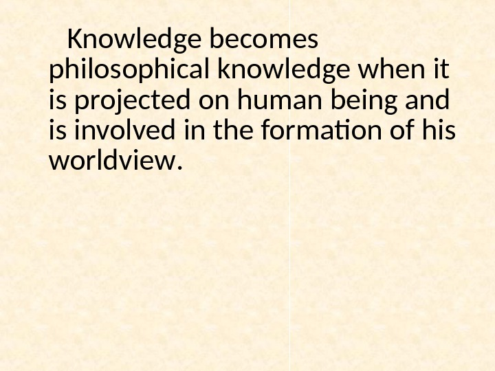 Knowledge becomes philosophical knowledge when it is projected on human being and is involved in the