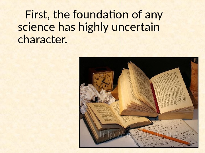 First, the foundation of any science has highly uncertain character.