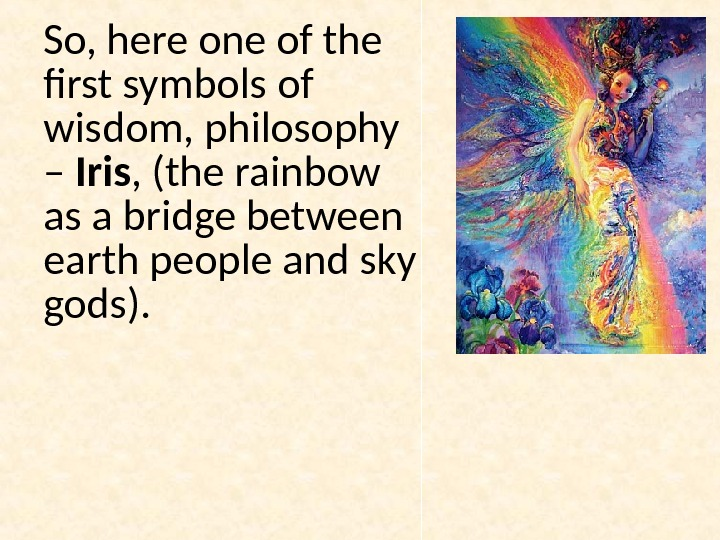 So, here one of the first symbols of wisdom, philosophy – Iris , (the rainbow as