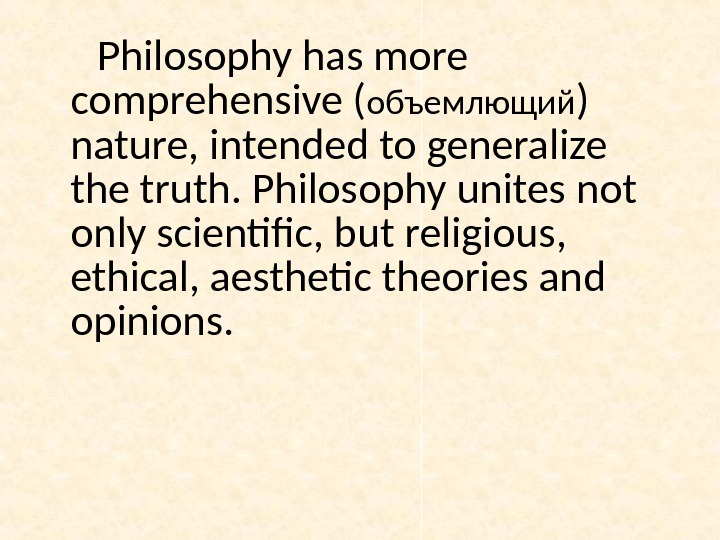 Philosophy has more comprehensive ( объемлющий ) nature, intended to generalize the truth. Philosophy unites not