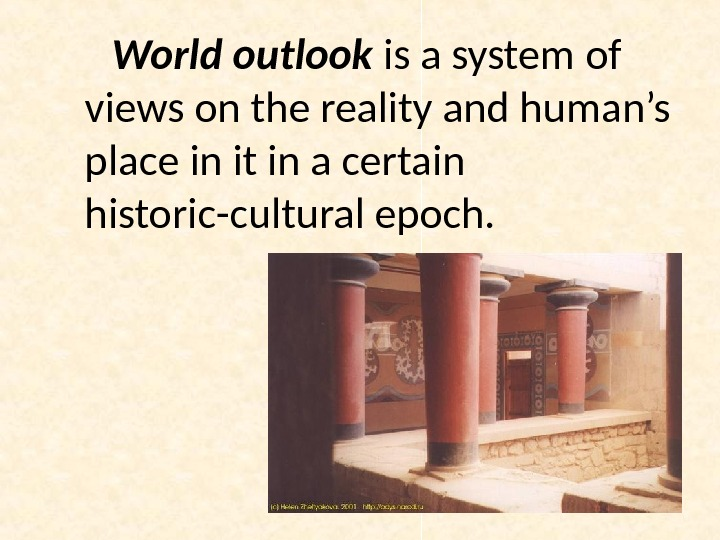 World outlook is a system of views on the reality and human's place in it in