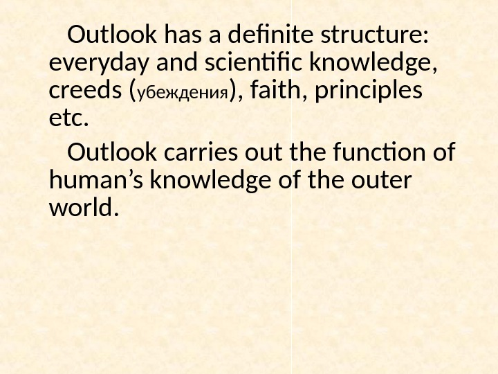 Outlook has a definite structure:  everyday and scientific knowledge,  creeds ( убеждения ), faith,