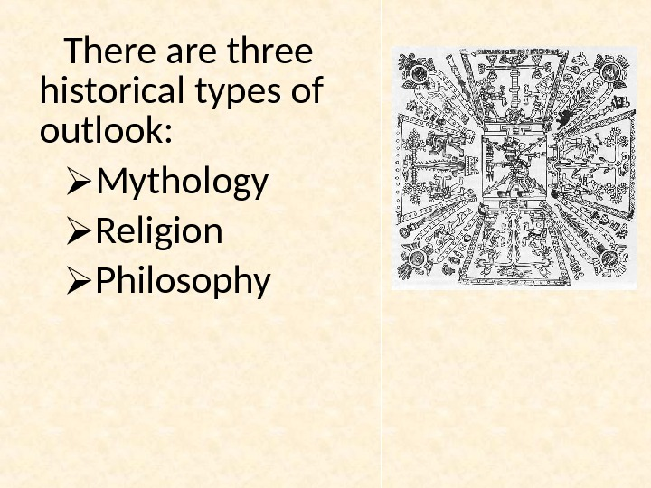 There are three historical types of outlook:  Mythology Religion Philosophy