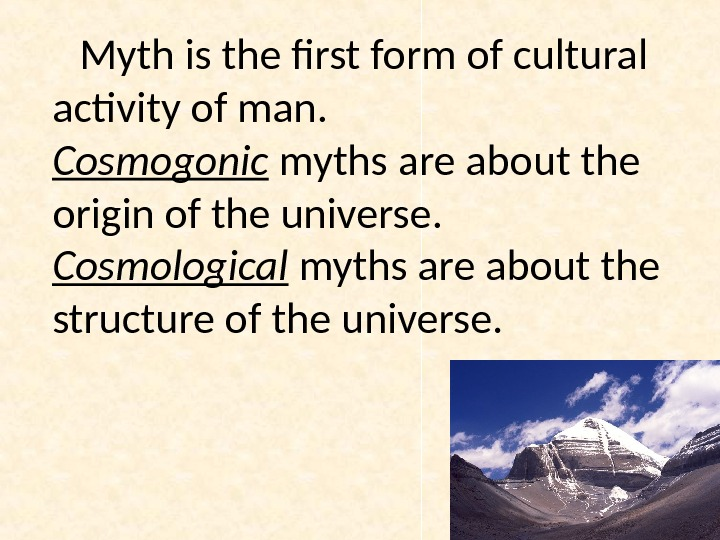 Myth is the first form of cultural activity of man.  Cosmogonic myths are about the