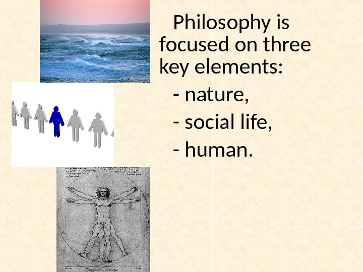 Philosophy is focused on three key elements:  - nature,  - social life,  -