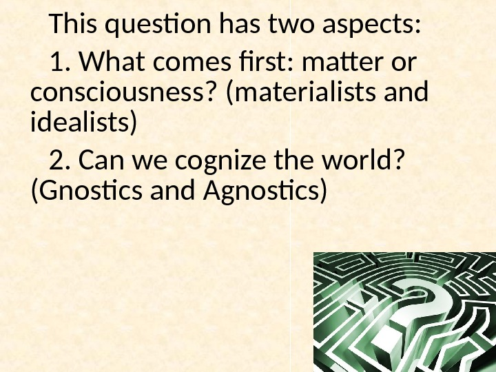 This question has two aspects:  1. What comes first: matter or consciousness? (materialists and idealists)