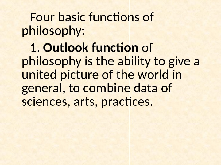 Four basic functions of philosophy: 1.  Outlook function of philosophy is the ability to give