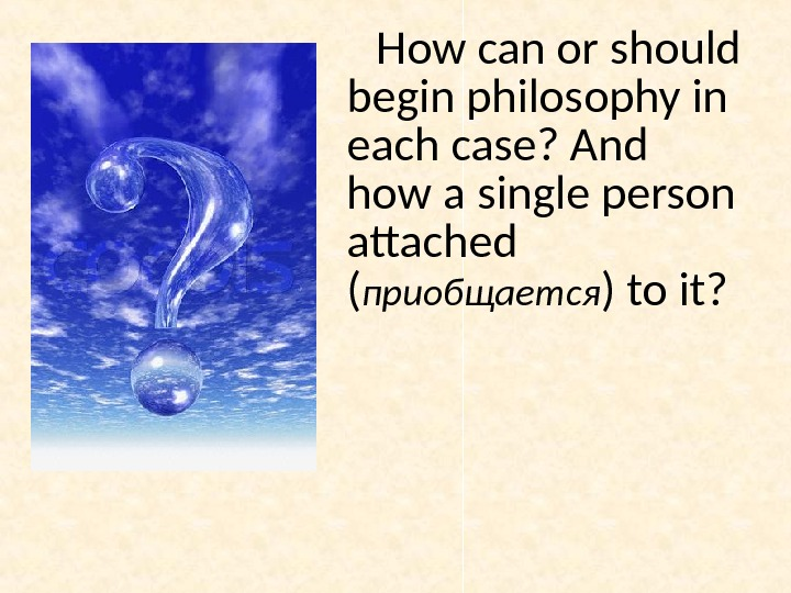 How can or should begin philosophy in each case? And how a single person attached (