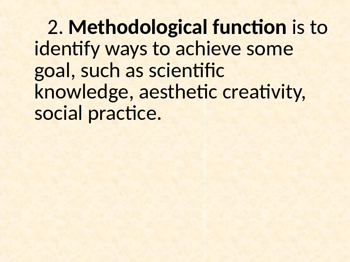 2.  Methodological function is to identify ways to achieve some goal, such as scientific knowledge,