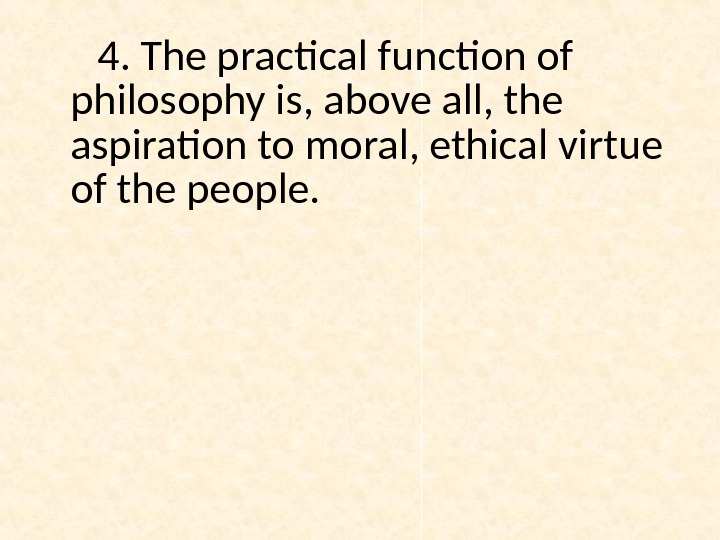 4. The practical function of philosophy is, above all, the aspiration to moral, ethical virtue of