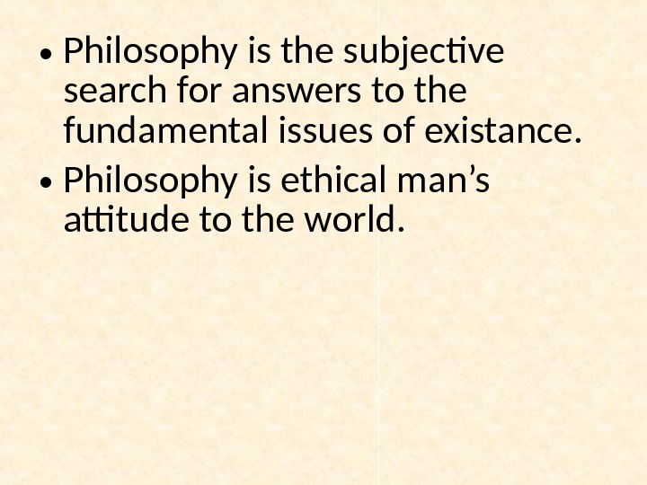 • Philosophy is the subjective search for answers to the fundamental issues of existance.