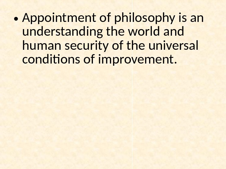 • Appointment of philosophy is an understanding the world and human security of the universal