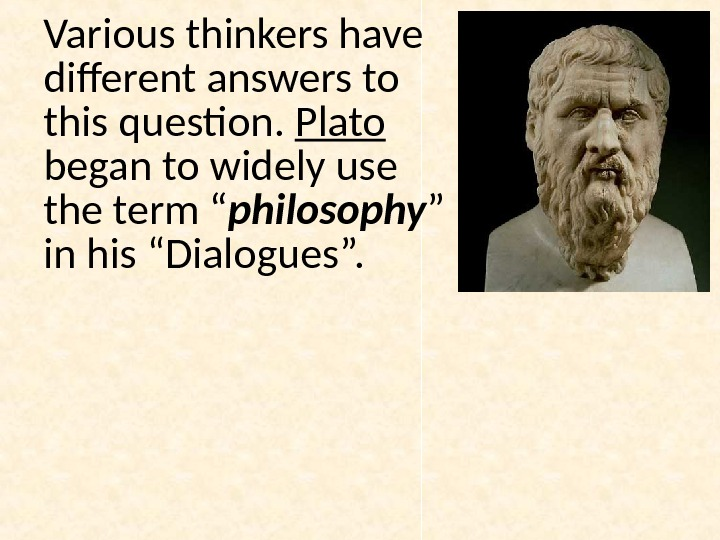 Various thinkers have different answers to this question.  Plato  began to widely use the