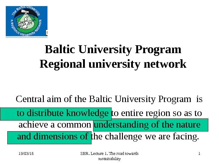 19/03/16 SBR. Lecture 1. The road towards sustainability 1 Baltic University Program Regional university network Central