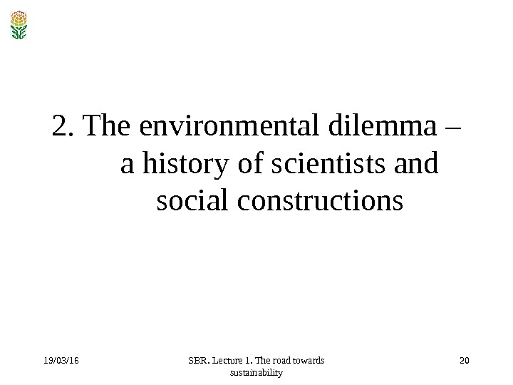 19/03/16 SBR. Lecture 1. The road towards sustainability 202. The environmental dilemma – a history of