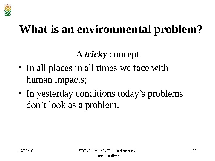 19/03/16 SBR. Lecture 1. The road towards sustainability 22 What is an environmental problem?  A