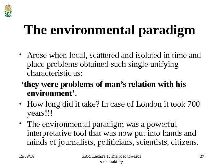 19/03/16 SBR. Lecture 1. The road towards sustainability 27 The environmental paradigm  • Arose when