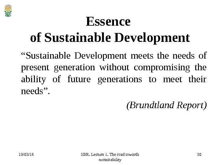 "19/03/16 SBR. Lecture 1. The road towards sustainability 30 Essence of Sustainable Development "" Sustainable Development"