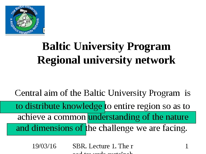 19/03/16 SBR. Lecture 1. The r oad towards sustainab ility 1 Baltic University Program Regional university