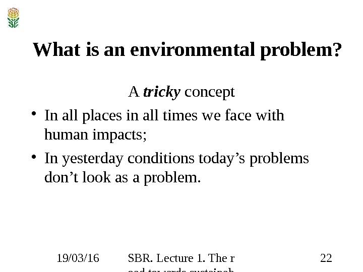 19/03/16 SBR. Lecture 1. The r oad towards sustainab ility 22 What is an environmental problem?