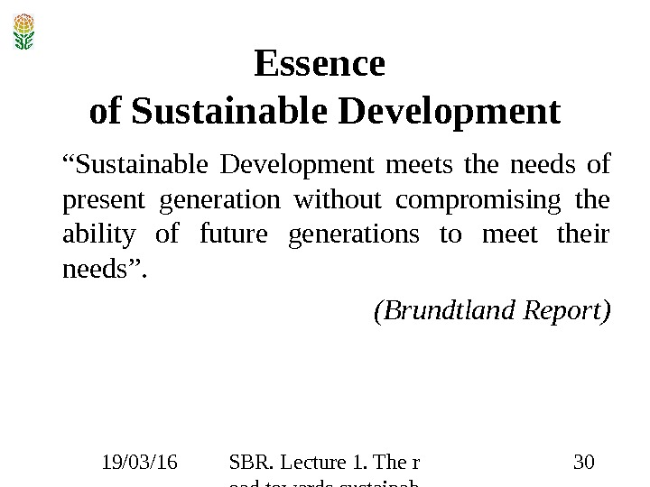 19/03/16 SBR. Lecture 1. The r oad towards sustainab ility 30 Essence of Sustainable Development ""