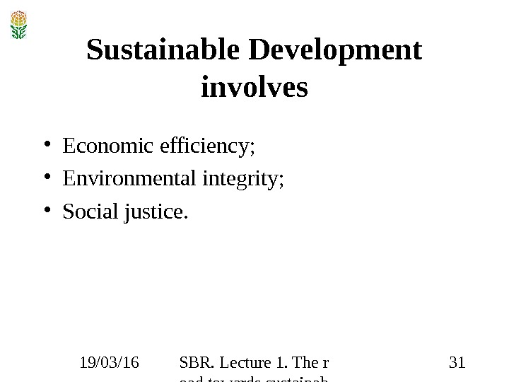 19/03/16 SBR. Lecture 1. The r oad towards sustainab ility 31 Sustainable Development involves • Economic