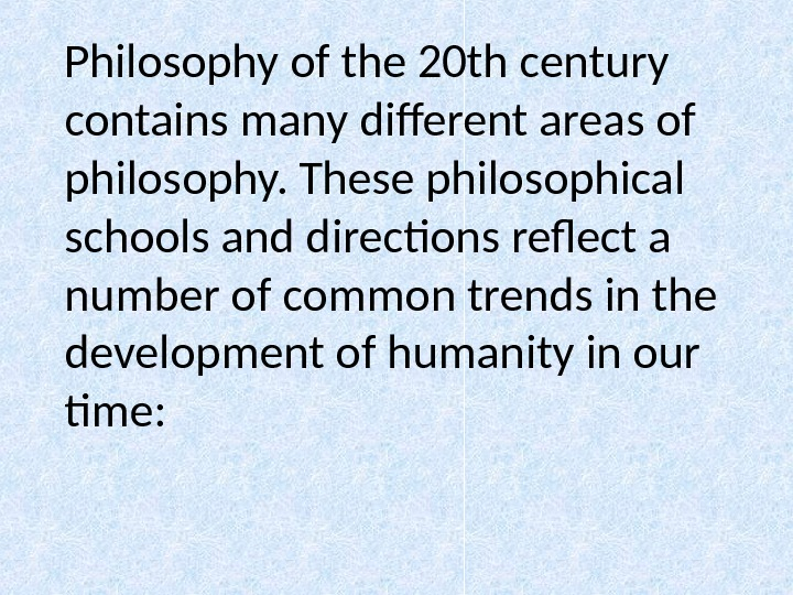 Philosophy of the 20 th century contains many different areas of philosophy. These philosophical schools and