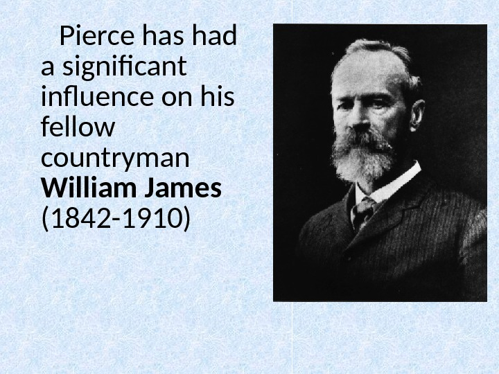 Pierce has had a significant influence on his fellow countryman William James (1842 -1910)