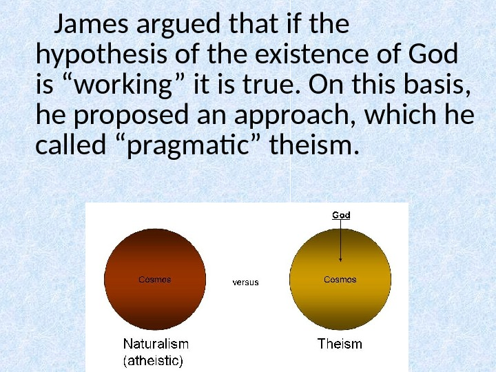 "James argued that if the hypothesis of the existence of God is ""working"" it is true."