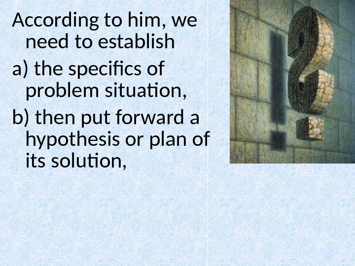 According to him, we need to establish a) the specifics of problem situation,  b) then