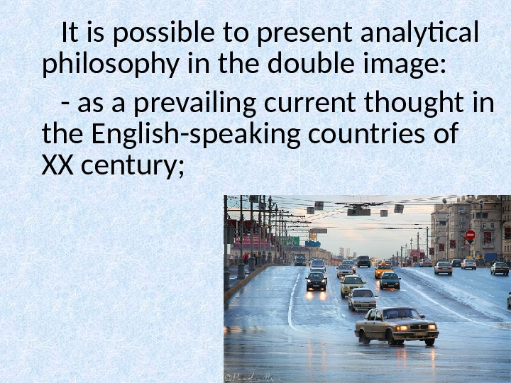 It is possible to present analytical philosophy in the double image:  - as a prevailing