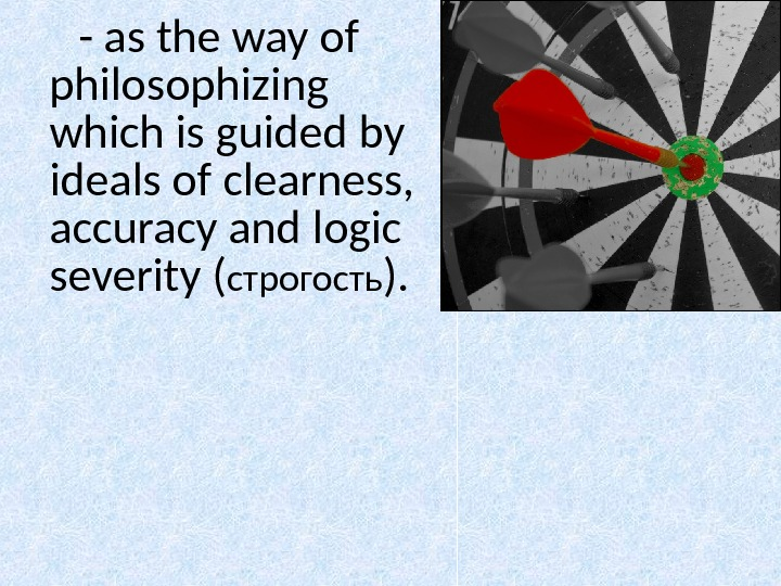 - as the way of philosophizing which is guided by ideals of clearness,  accuracy and