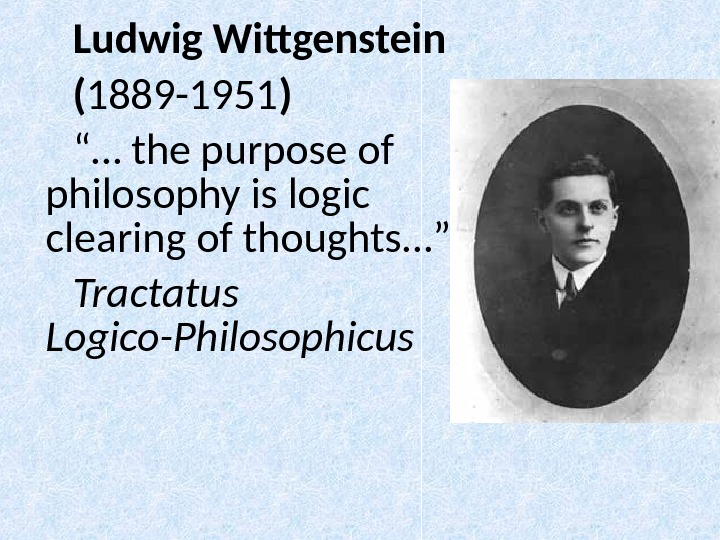 "Ludwig Wittgenstein ( 1889 -1951 ) "" … the purpose of philosophy is logic clearing of"