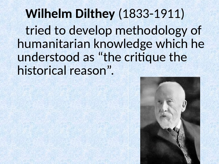 Wilhelm Dilthey  (1833 -1911) tried to develop methodology of humanitarian knowledge which he understood as