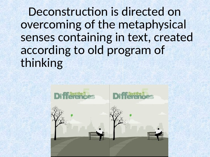 Deconstruction is directed on overcoming of the metaphysical senses containing in text, created according to old