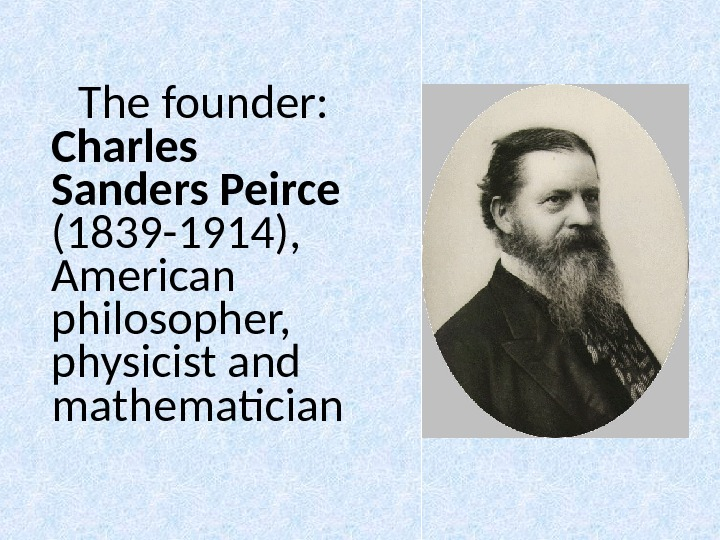The founder:  Charles Sanders Peirce (1839 -1914),  American philosopher,  physicist and mathematician
